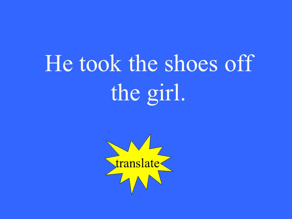 He took the shoes off the girl. translate
