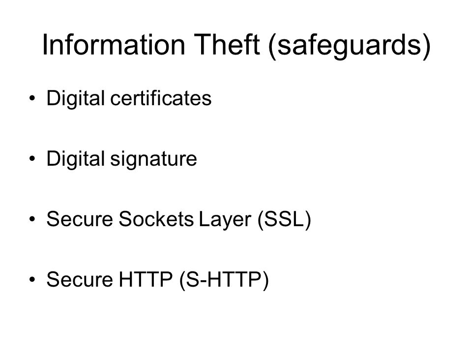 Information Theft (safeguards) Digital certificates Digital signature Secure Sockets Layer (SSL) Secure HTTP (S-HTTP)