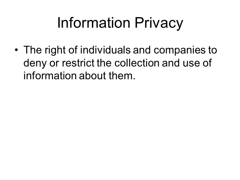 Information Privacy The right of individuals and companies to deny or restrict the collection and use of information about them.