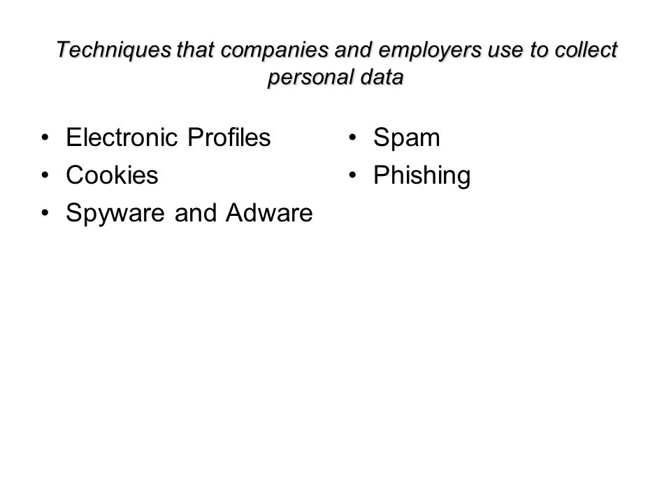 Techniques that companies and employers use to collect personal data Electronic Profiles Cookies Spyware and Adware Spam Phishing