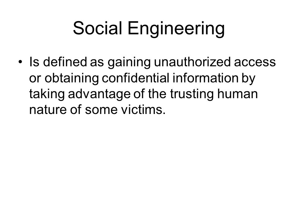 Social Engineering Is defined as gaining unauthorized access or obtaining confidential information by taking advantage of the trusting human nature of some victims.
