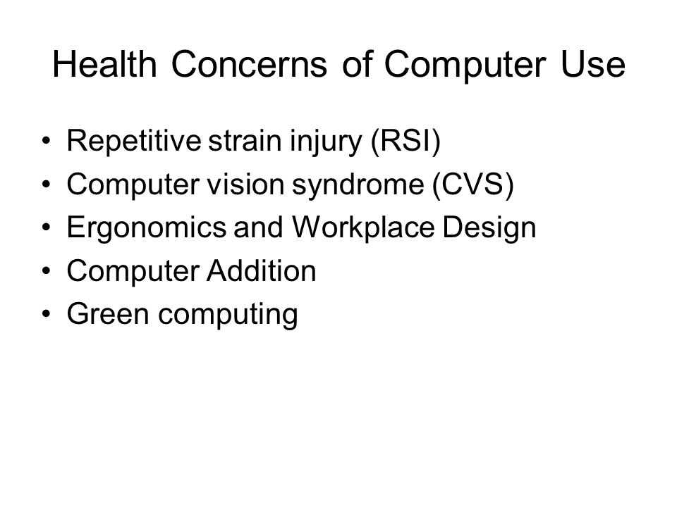Health Concerns of Computer Use Repetitive strain injury (RSI) Computer vision syndrome (CVS) Ergonomics and Workplace Design Computer Addition Green