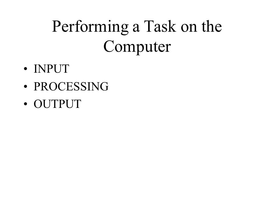 Performing a Task on the Computer INPUT PROCESSING OUTPUT