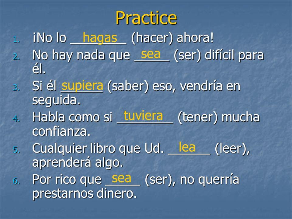 Practice 1. ¡No lo ________ (hacer) ahora! 2. No hay nada que _____ (ser) difícil para él. 3. Si él ______ (saber) eso, vendría en seguida. 4. Habla c