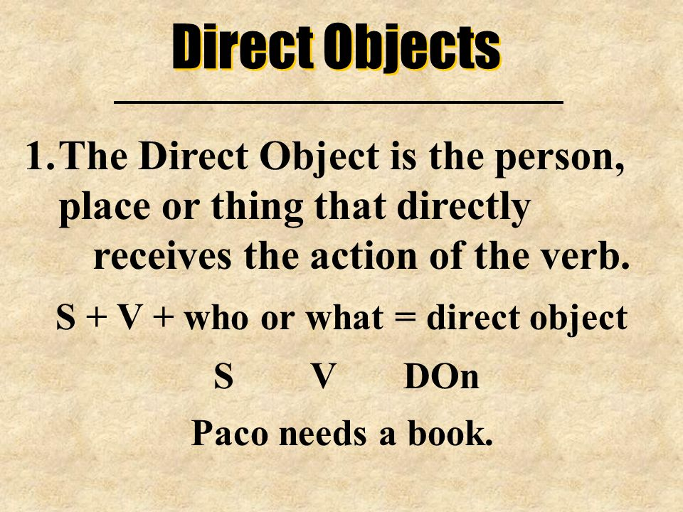 Direct Objects 1.The Direct Object is the person, place or thing that directly receives the action of the verb. S + V + who or what = direct object S