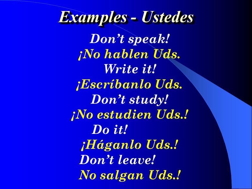 Speak!¡Hable Ud.! Dont Write!¡No escriba Ud.! Study!¡Estudie Ud.! Go!¡Váyase Ud.! Think!¡Piense Ud.! Dont Do it!¡No lo haga Ud.! Dont Leave!¡No salga