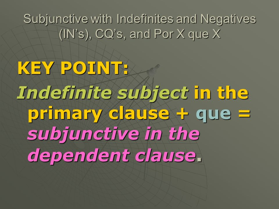 Here is the formula for this type of construction: IN Subject in main clause+ que +verb in the subjunctive No hay nada No hay nadie BuscoNecesito Me gustaría Verb in the appropriate ComoquieraQUE form of the subjunctive CualquieraDondequieraQuienquiera Por (adj or adv)