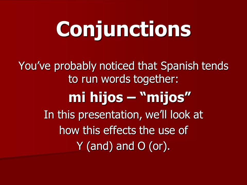 Conjunctions Running words together that have the same back to back vowel sounds cuases a problem when it causes an entire word to disappear: Padres y hijos – Padres y hijos – padres yjos To solve this problem the following changes occur and need to be recognized and used…