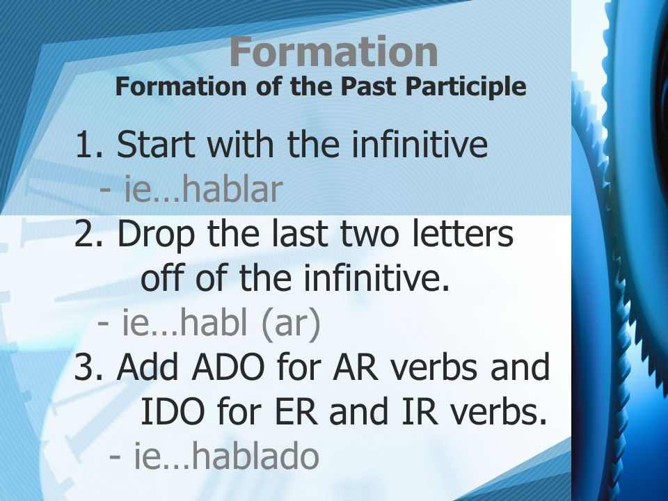 Formation Formation of the Past Participle 1. Start with the infinitive - ie…hablar 2. Drop the last two letters off of the infinitive. - ie…habl (ar)