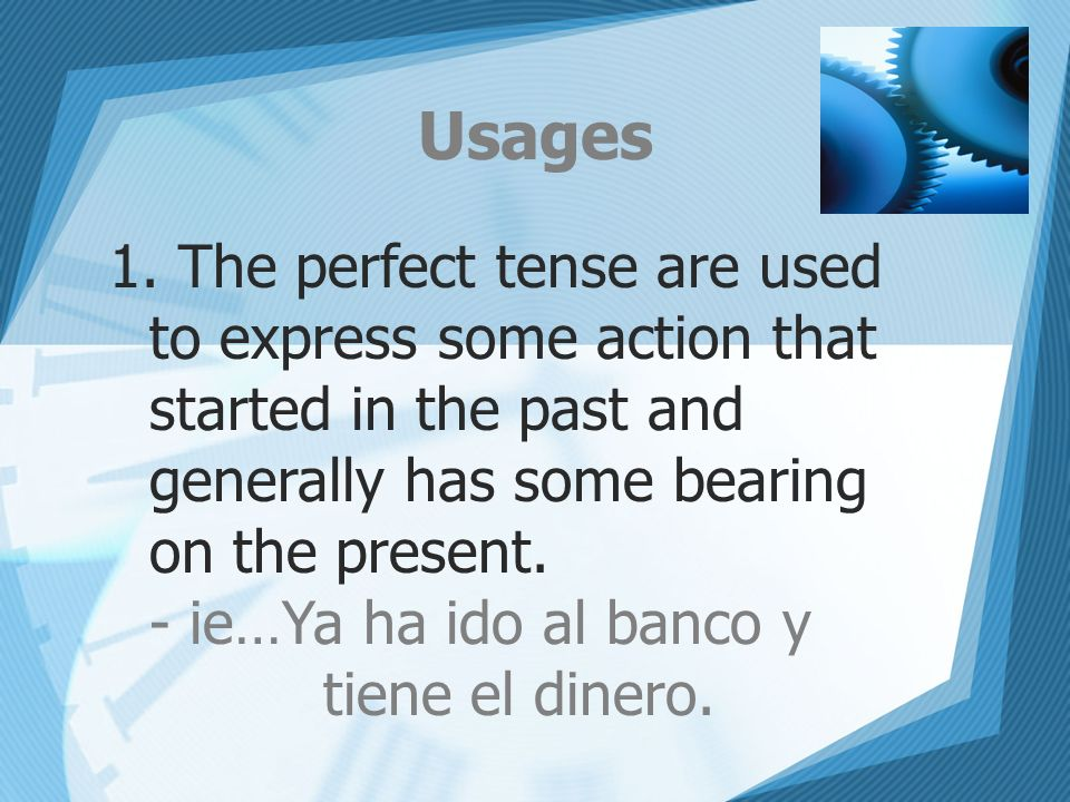 Usages 1. The perfect tense are used to express some action that started in the past and generally has some bearing on the present. - ie…Ya ha ido al