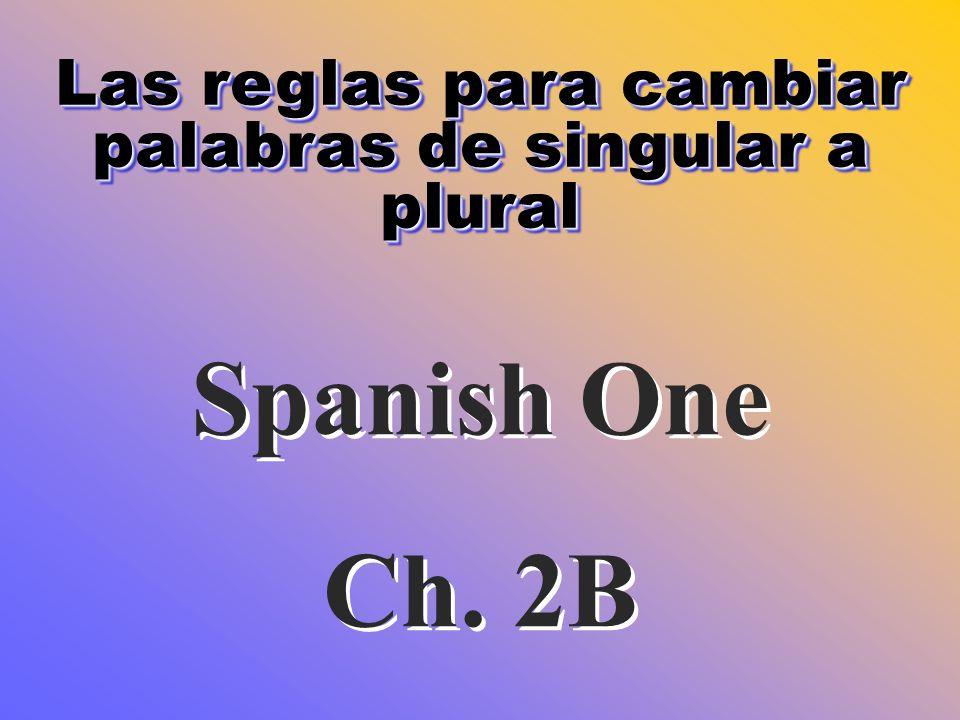Las reglas para cambiar palabras de singular a plural Spanish One Ch. 2B Spanish One Ch. 2B