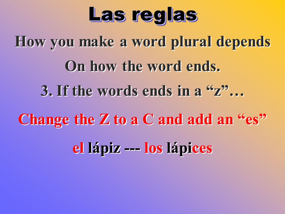 Las reglas How you make a word plural depends On how the word ends. 3. If the words ends in a z… Change the Z to a C and add an es el lápiz --- los lá