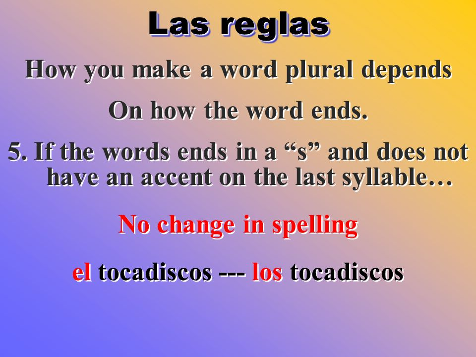 Las reglas How you make a word plural depends On how the word ends. 5. If the words ends in a s and does not have an accent on the last syllable… No c