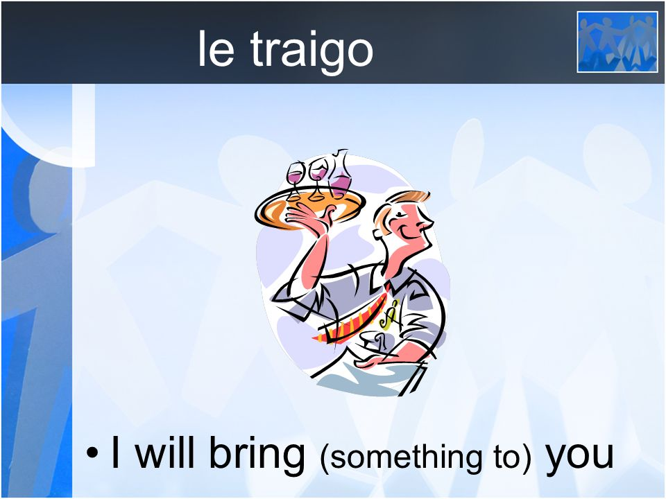 le traigo I will bring (something to) you
