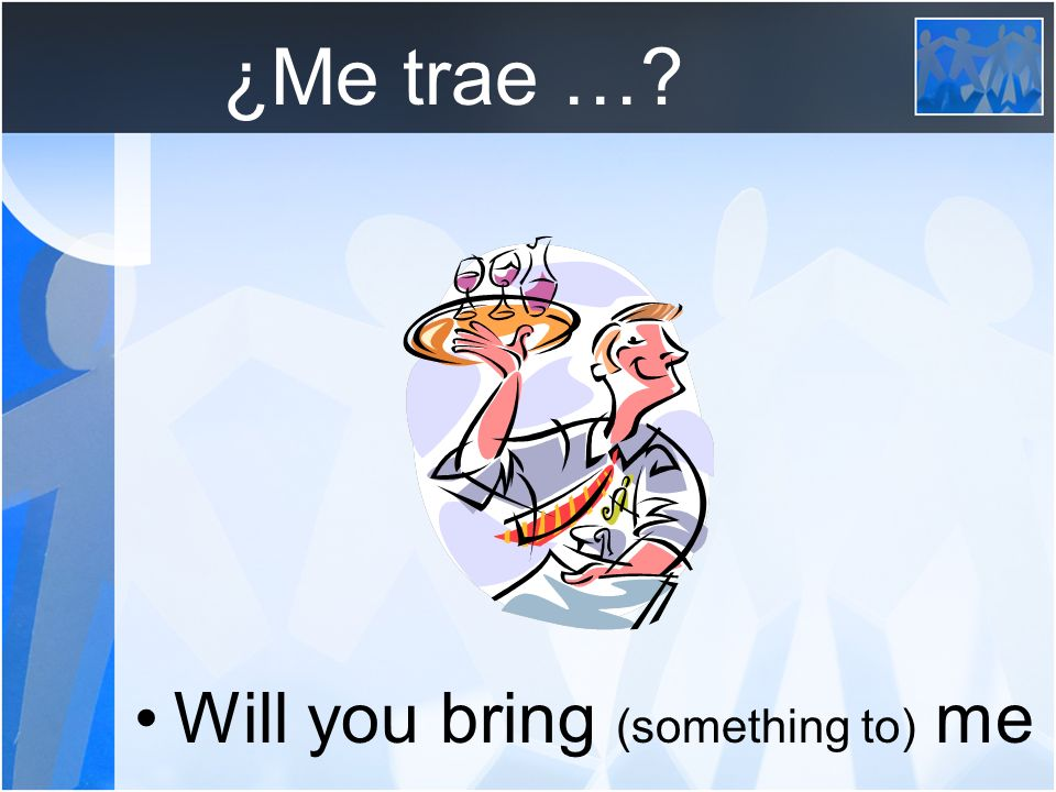 ¿Me trae … Will you bring (something to) me