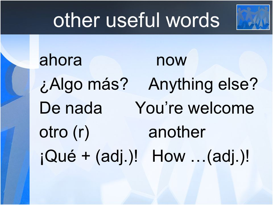 other useful words ahora now ¿Algo más Anything else.