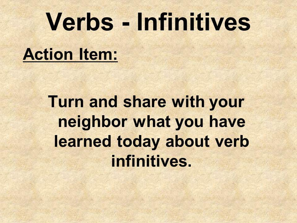 Verbs - Infinitives Action Item: Turn and share with your neighbor what you have learned today about verb infinitives.