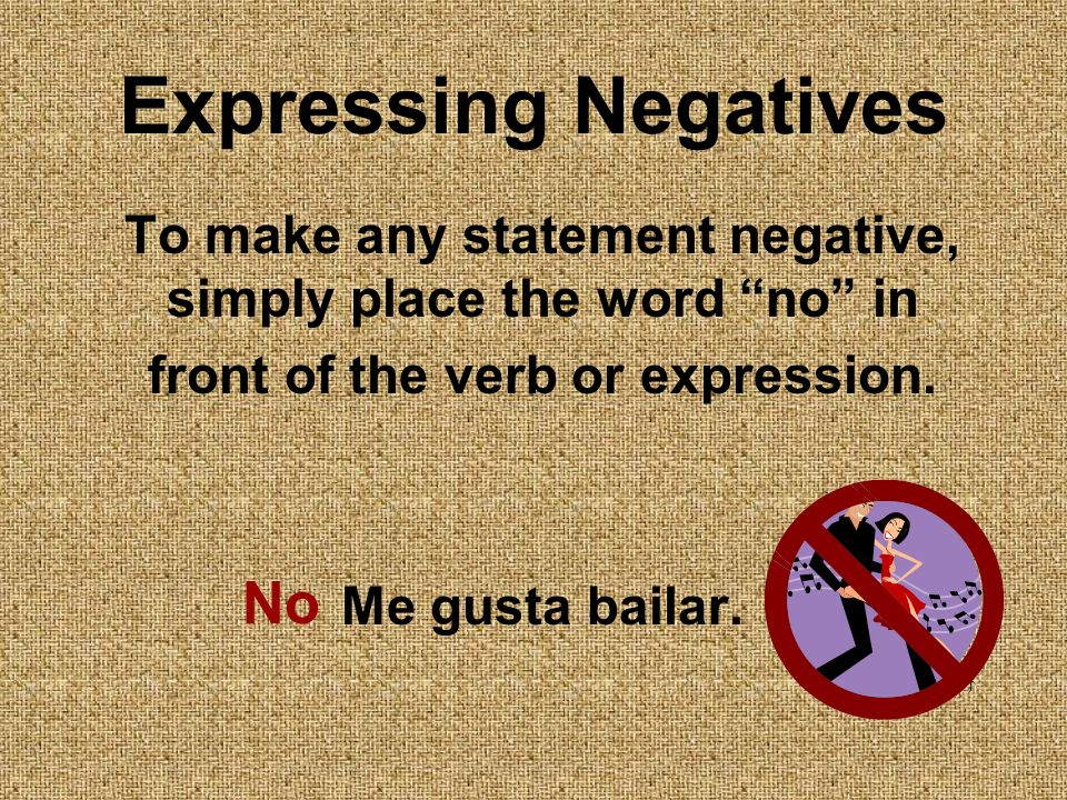Expressing Negatives To make any statement negative, simply place the word no in front of the verb or expression.