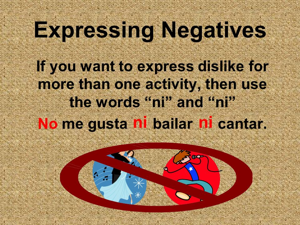 Expressing Negatives If you want to express dislike for more than one activity, then use the words ni and ni No me gusta bailar cantar. ni ni
