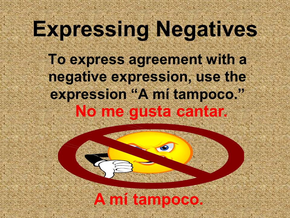 Expressing Negatives To express agreement with a negative expression, use the expression A mí tampoco.