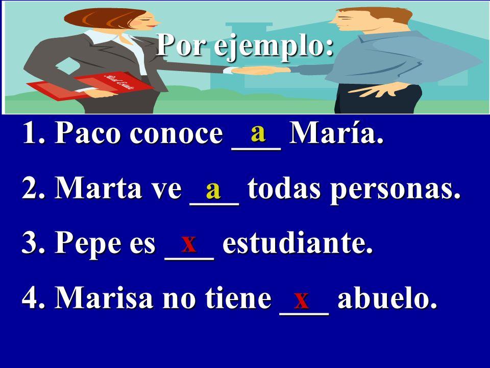 Por ejemplo: 1. Paco conoce ___ María. 2. Marta ve ___ todas personas.