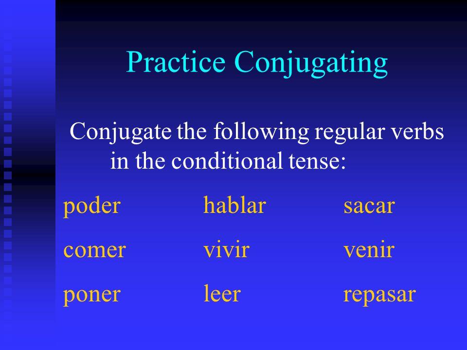 Practice Conjugating Conjugate the following regular verbs in the conditional tense: poderhablarsacar comervivirvenir ponerleerrepasar