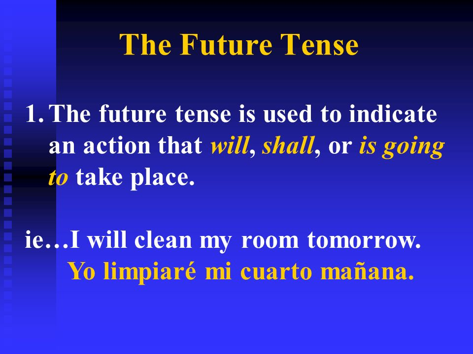 The Future Tense 1.The future tense is used to indicate an action that will, shall, or is going to take place. ie…I will clean my room tomorrow. Yo li