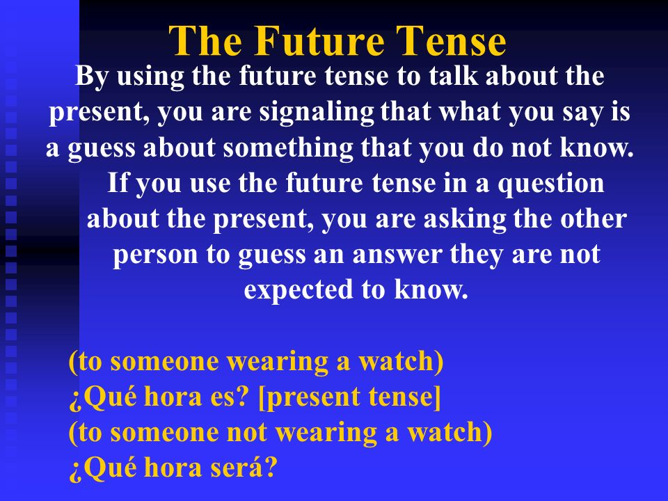 The Future Tense By using the future tense to talk about the present, you are signaling that what you say is a guess about something that you do not know.