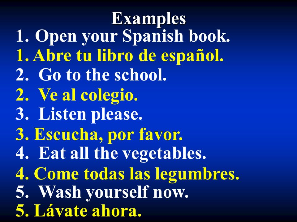 Examples 1. Open your Spanish book. 2. Go to the school. 3. Listen please. 4. Eat all the vegetables. 5. Wash yourself now. 1. Abre tu libro de españo