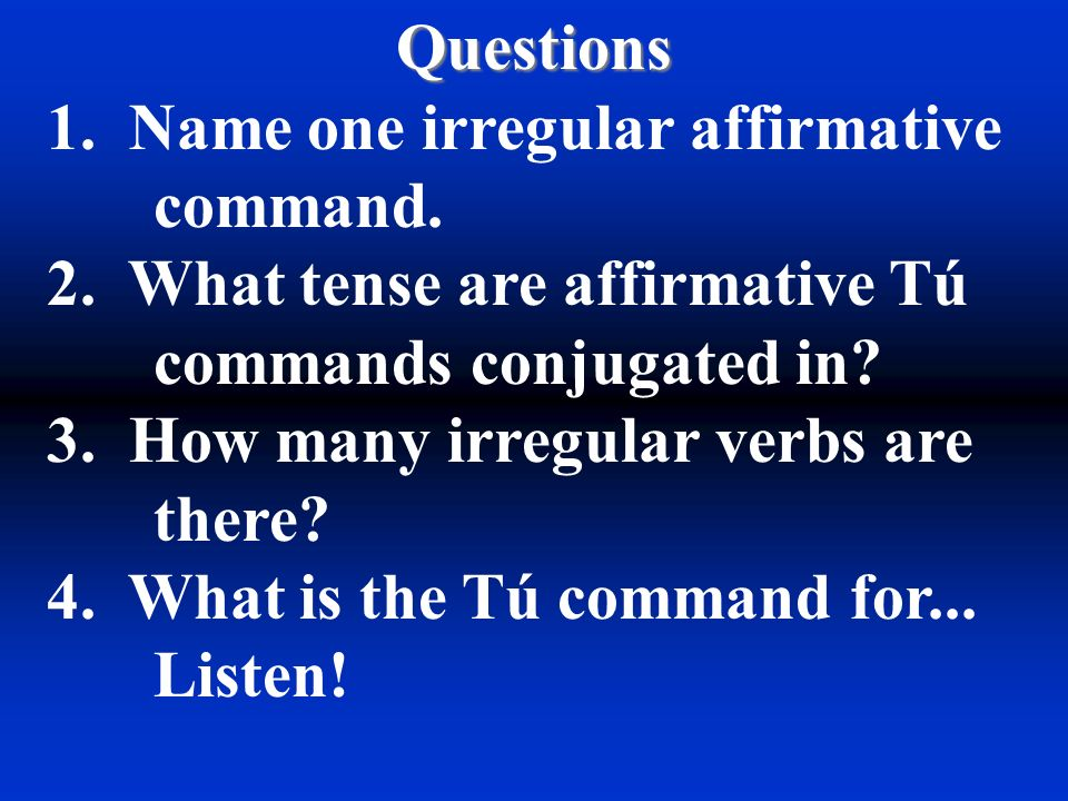 Questions 1.Name one irregular affirmative command.
