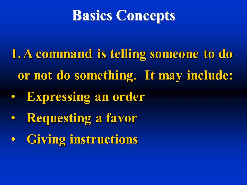 Basics Concepts 1.A command is telling someone to do or not do something. It may include: Expressing an order Requesting a favor Giving instructions 1