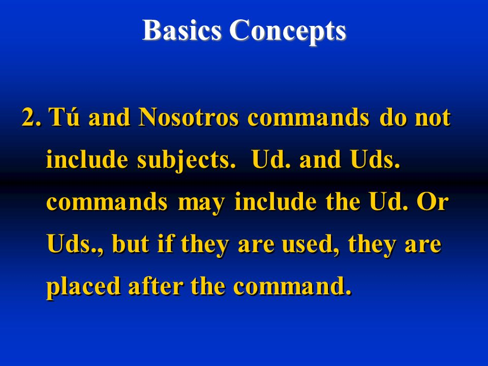 Basics Concepts 2. Tú and Nosotros commands do not include subjects. Ud. and Uds. commands may include the Ud. Or Uds., but if they are used, they are