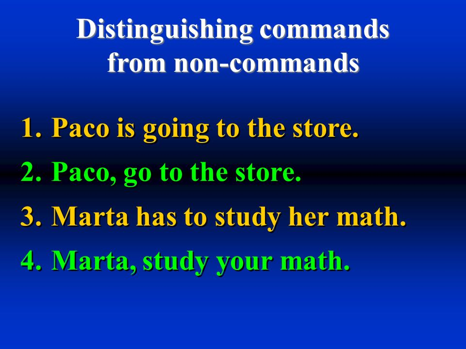 Distinguishing commands from non-commands 1. Paco is going to the store. 2. Paco, go to the store. 3. Marta has to study her math. 4. Marta, study you