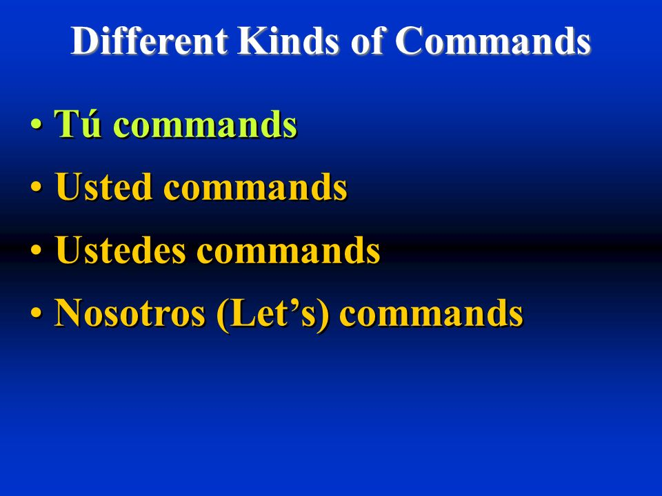 Different Kinds of Commands Tú commands Usted commands Ustedes commands Nosotros (Lets) commands Tú commands Usted commands Ustedes commands Nosotros