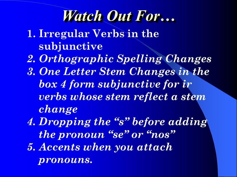 1.Irregular Verbs in the subjunctive 2. Orthographic Spelling Changes 3.