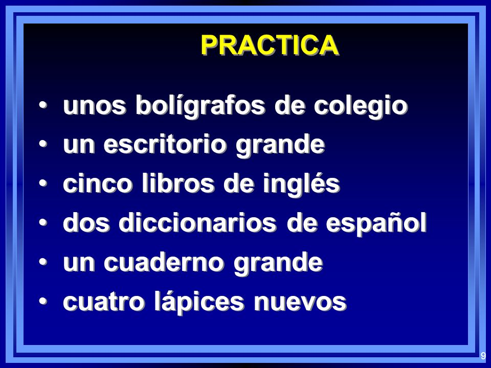 8 PRACTICE: some school backpacks a big desk five English books two Spanish dictionaries a big notebook four new pencils some school backpacks a big d