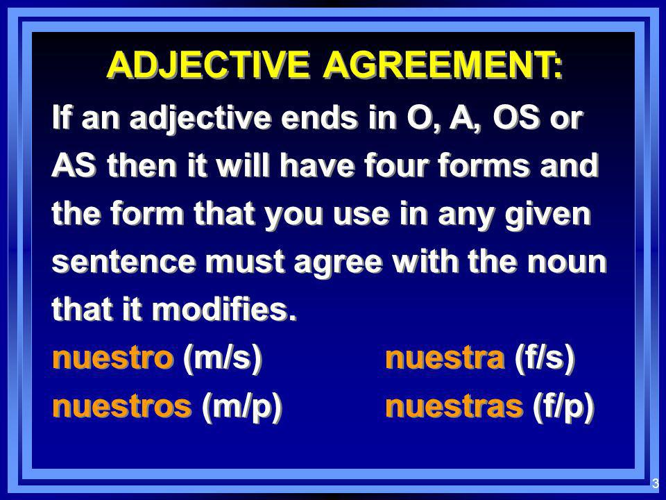 3 ADJECTIVE AGREEMENT: If an adjective ends in O, A, OS or AS then it will have four forms and the form that you use in any given sentence must agree with the noun that it modifies.