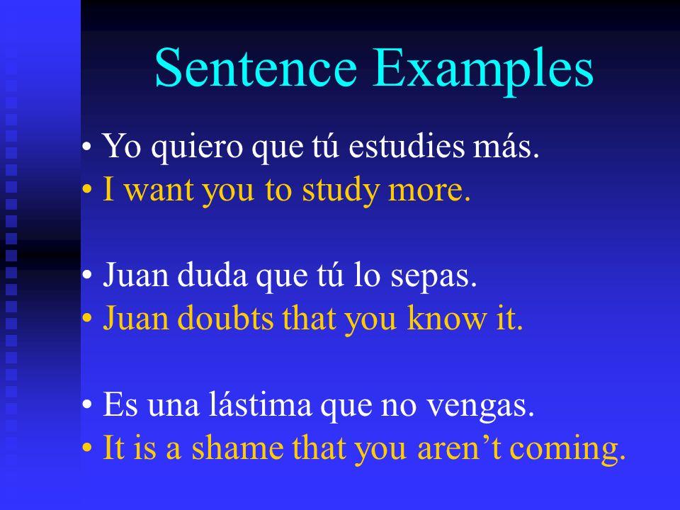 Sentence Examples Yo quiero que tú estudies más. I want you to study more. Juan duda que tú lo sepas. Juan doubts that you know it. Es una lástima que