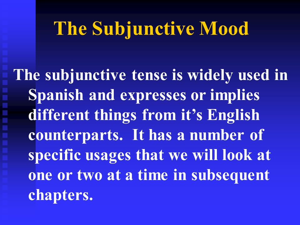 The Subjunctive Mood The subjunctive tense is widely used in Spanish and expresses or implies different things from its English counterparts. It has a