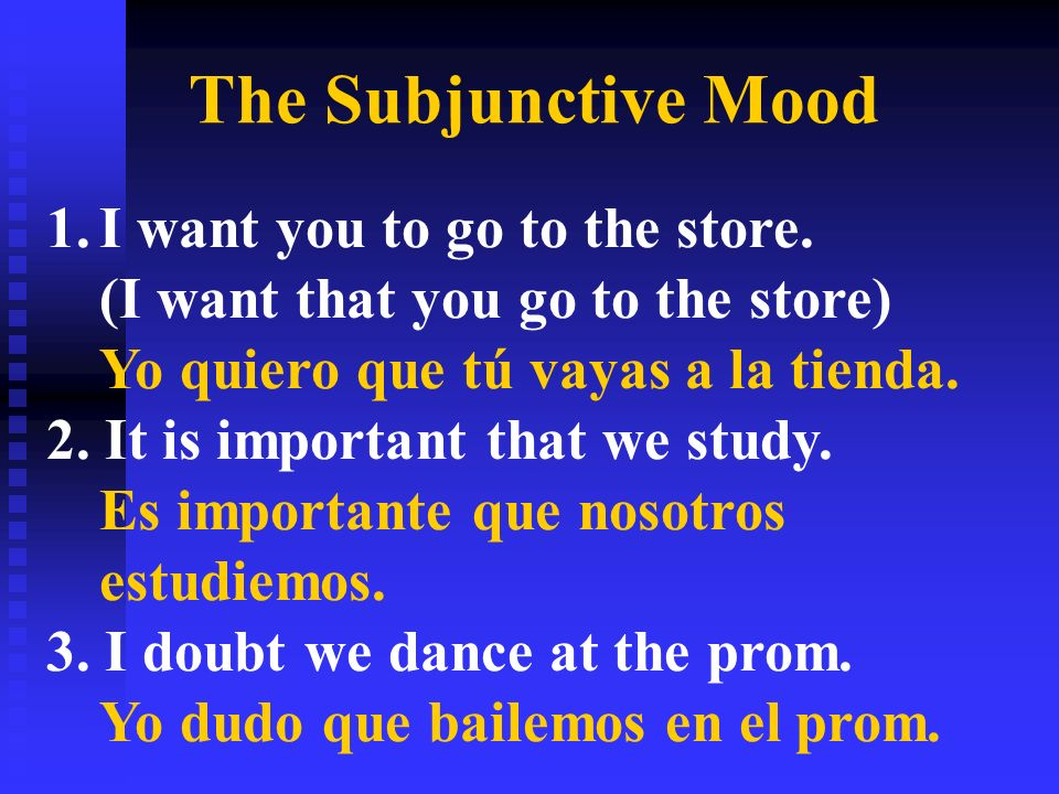 The Subjunctive Mood 1.I want you to go to the store. (I want that you go to the store) Yo quiero que tú vayas a la tienda. 2. It is important that we