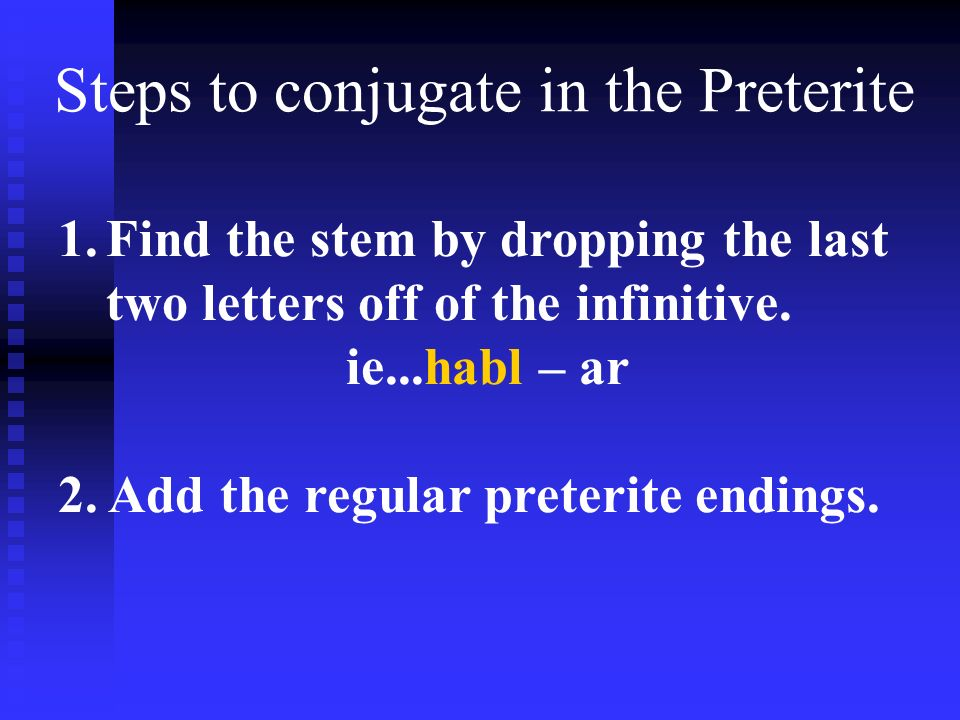Steps to conjugate in the Preterite 1.Find the stem by dropping the last two letters off of the infinitive. ie...habl – ar 2. Add the regular preterit