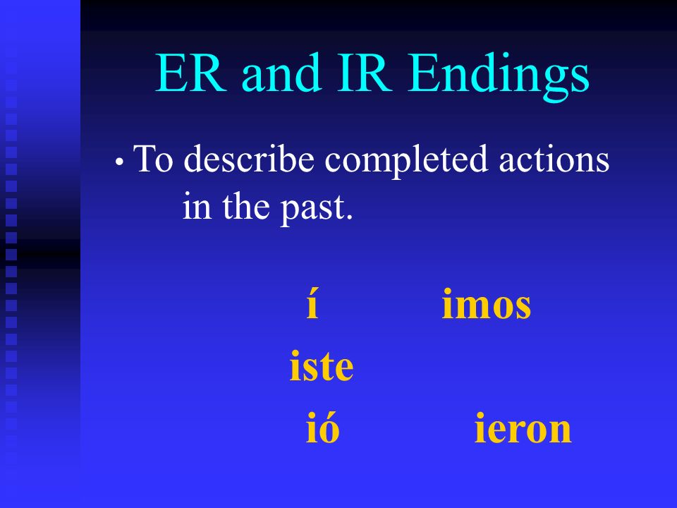 ER and IR Endings To describe completed actions in the past. íimos iste ió ieron