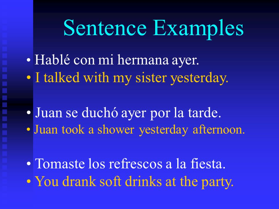 Sentence Examples Hablé con mi hermana ayer. I talked with my sister yesterday. Juan se duchó ayer por la tarde. Juan took a shower yesterday afternoo