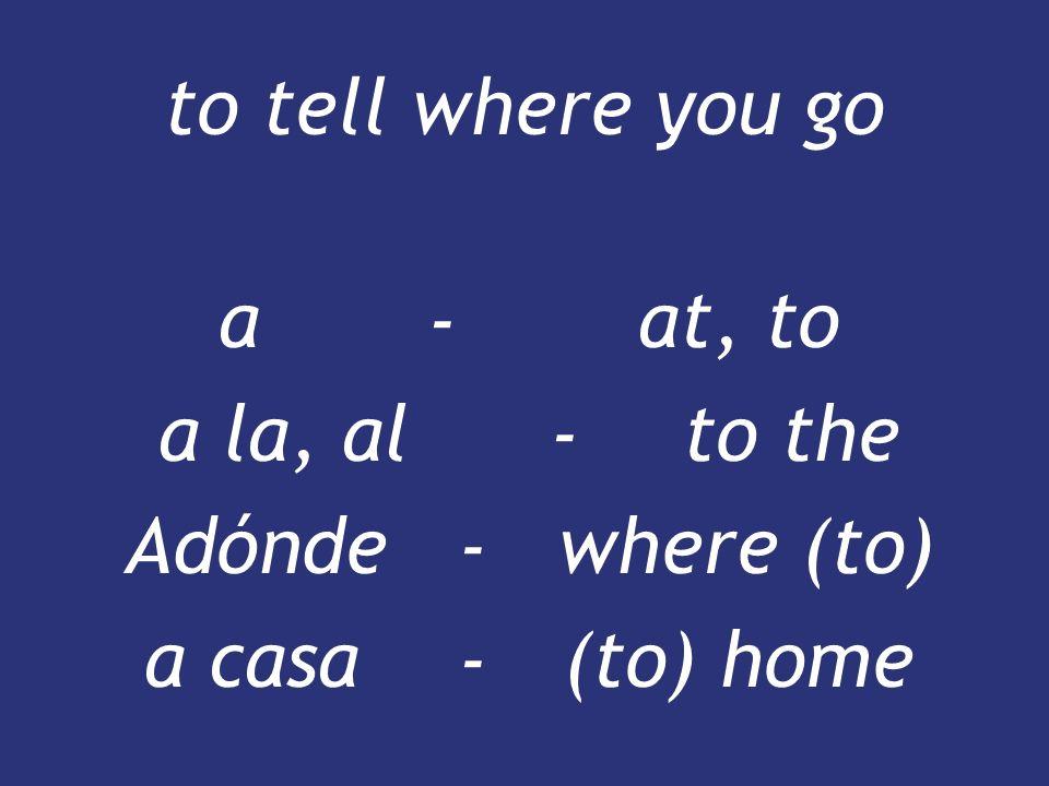 to tell where you go a-at, to a la, al -to the Adónde - where (to) a casa-(to) home a-at, to a la, al -to the Adónde - where (to) a casa-(to) home