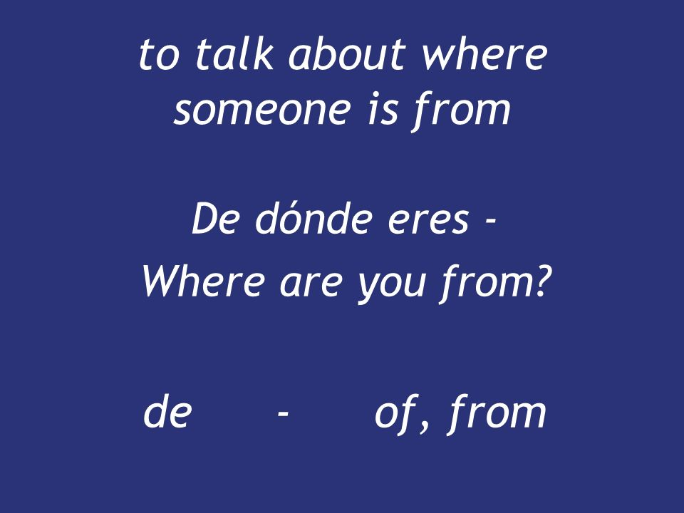 to talk about where someone is from De dónde eres - Where are you from? de - of, from De dónde eres - Where are you from? de - of, from