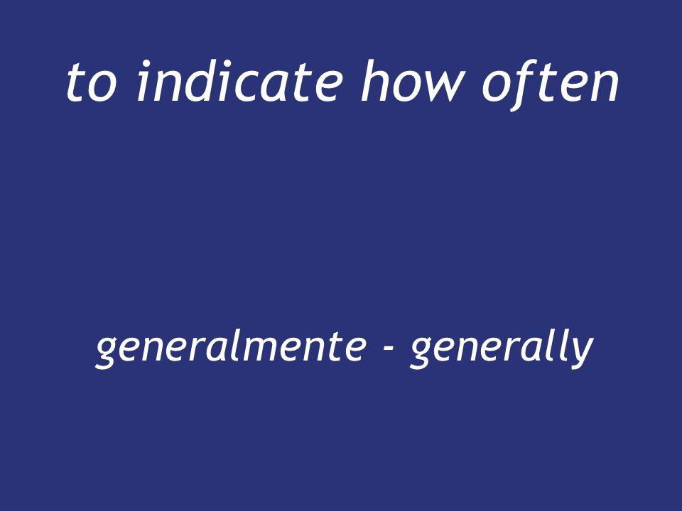 to indicate how often generalmente - generally generalmente - generally