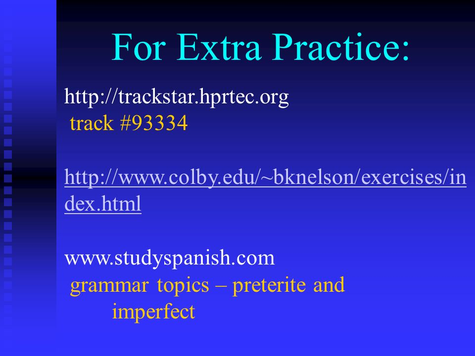 For Extra Practice: http://trackstar.hprtec.org track #93334 http://www.colby.edu/~bknelson/exercises/in dex.html www.studyspanish.com grammar topics