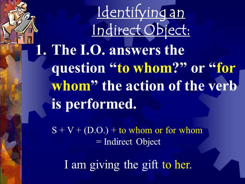 Identifying an Indirect Object: 1.The I.O. answers the question to whom? or for whom the action of the verb is performed. S + V + (D.O.) + to whom or
