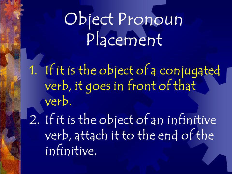 Object Pronoun Placement 1.If it is the object of a conjugated verb, it goes in front of that verb. 2.If it is the object of an infinitive verb, attac