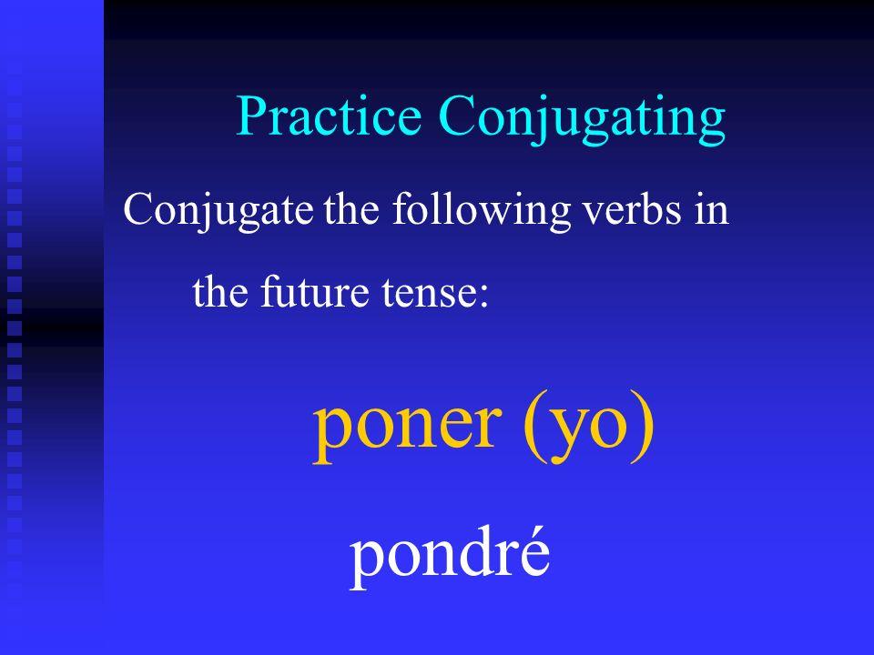 Practice Conjugating Conjugate the following verbs in the future tense: poner (yo) pondré